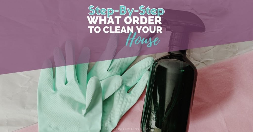What order should I Clean my House In – Step by Step Guide
